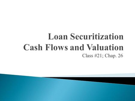 Class #21; Chap. 26.  Purpose: Understand cash flows from securitization  Pool of fully amortizing mortgages GNMA Bond 1. Cash flows generated by the.