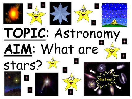 TOPIC: Astronomy AIM: What are stars?. Star Ball of gases that gives off light and heat.
