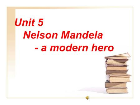 Unit 5 Nelson Mandela - a modern hero (Reading) Let's enjoy a beautiful song.