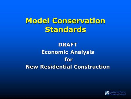 Northwest Power Planning Council Model Conservation Standards DRAFT Economic Analysis for for New Residential Construction.