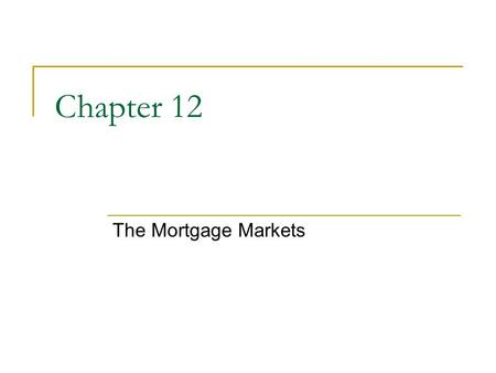 Chapter 12 The Mortgage Markets. 2 Chapter Preview We identify characteristics of typical residential mortgages and the usual term and types of mortgages.