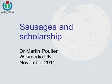 Sausages and scholarship Dr Martin Poulter Wikimedia UK November 2011.