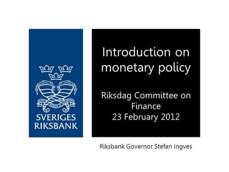Riksbank Governor Stefan Ingves Introduction on monetary policy Riksdag Committee on Finance 23 February 2012.