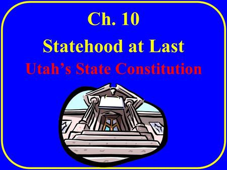 Utah's State Constitution Ch. 10 Statehood at Last.