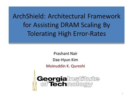 ArchShield: Architectural Framework for Assisting DRAM Scaling By Tolerating High Error-Rates Prashant Nair Dae-Hyun Kim Moinuddin K. Qureshi 1.