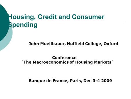 Housing, Credit and Consumer Spending John Muellbauer, Nuffield College, Oxford Conference 'The Macroeconomics of Housing Markets' Banque de France, Paris,