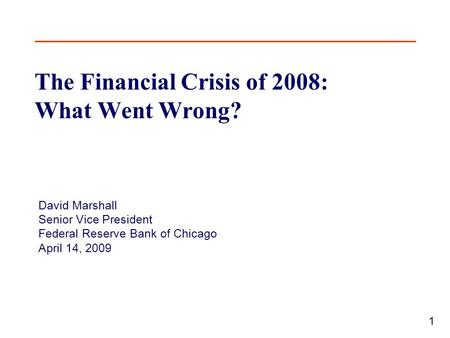 1 The Financial Crisis of 2008: What Went Wrong? David Marshall Senior Vice President Federal Reserve Bank of Chicago April 14, 2009.