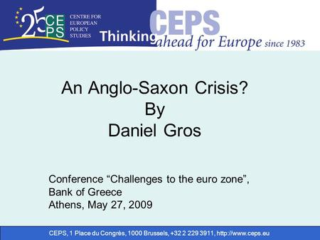 "CEPS, 1 Place du Congrès, 1000 Brussels, +32 2 229 3911,  An Anglo-Saxon Crisis? By Daniel Gros Conference ""Challenges to the euro zone"","