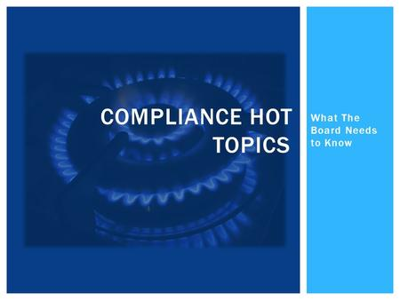 What The Board Needs to Know COMPLIANCE HOT TOPICS.