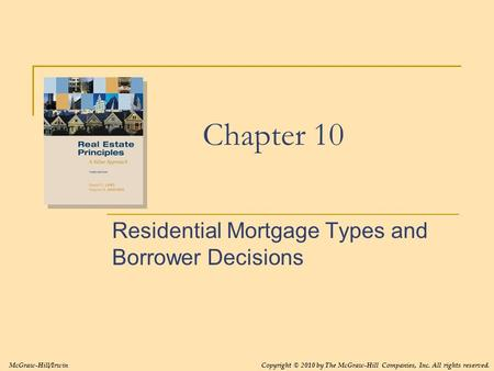 Chapter 10 Residential Mortgage Types and Borrower Decisions McGraw-Hill/IrwinCopyright © 2010 by The McGraw-Hill Companies, Inc. All rights reserved.