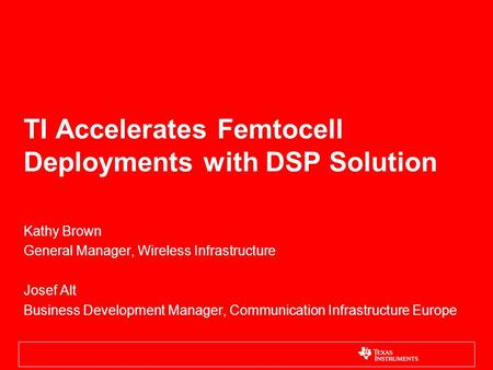 TI Accelerates Femtocell Deployments with DSP Solution Kathy Brown General Manager, Wireless Infrastructure Josef Alt Business Development Manager, Communication.