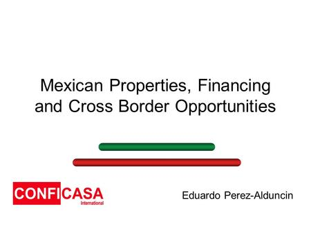 Mexican Properties, Financing and Cross Border Opportunities Eduardo Perez-Alduncin.