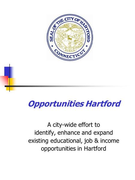 Opportunities Hartford A city-wide effort to identify, enhance and expand existing educational, job & income opportunities in Hartford.