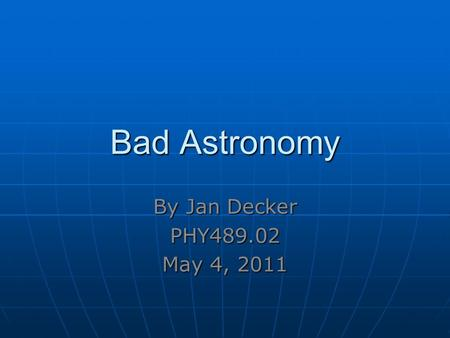Bad Astronomy By Jan Decker PHY489.02 May 4, 2011.