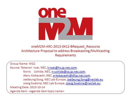 OneM2M-ARC-2013-0412-BRequest_Resource Architecture Proposal to address Broadcasting/Multicasting Requirements Group Name: WG2 Source: Takanori Iwai, NEC,