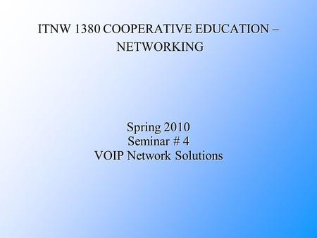 ITNW 1380 COOPERATIVE EDUCATION – NETWORKING Spring 2010 Seminar # 4 VOIP Network Solutions.