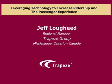 Leveraging Technology to Increase Ridership and The Passenger Experience Jeff Lougheed Regional Manager Trapeze Group Mississauga, Ontario - Canada.