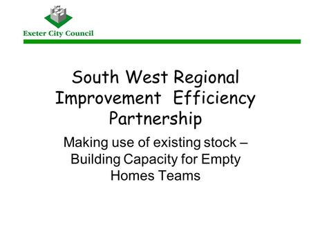 South West Regional Improvement Efficiency Partnership Making use of existing stock – Building Capacity for Empty Homes Teams.