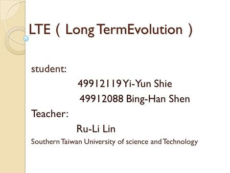 LTE ( Long TermEvolution ) student: 49912119 Yi-Yun Shie 49912088 Bing-Han Shen Teacher: Ru-Li Lin Southern Taiwan University of science and Technology.