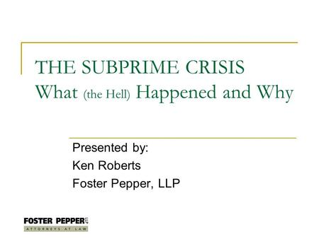 THE SUBPRIME CRISIS What (the Hell) Happened and Why Presented by: Ken Roberts Foster Pepper, LLP.
