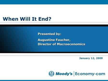 When Will It End? Presented by: Augustine Faucher, Director of Macroeconomics Presented by: Augustine Faucher, Director of Macroeconomics January 12, 2009.