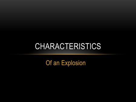 Of an Explosion CHARACTERISTICS. Not like a fire – does not need oxygen Energy and gases released as products of rxn Expanding gases produce a pressure.