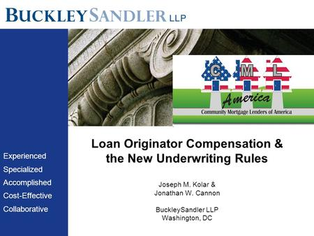 Loan Originator Compensation & the New Underwriting Rules Joseph M. Kolar & Jonathan W. Cannon BuckleySandler LLP Washington, DC Experienced Specialized.