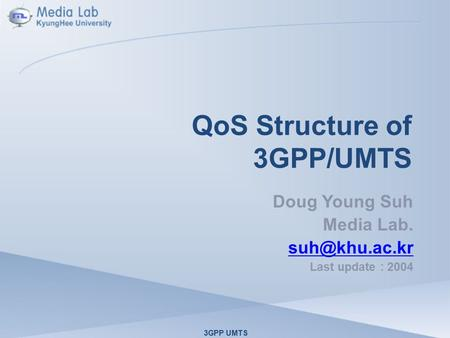QoS Structure of 3GPP/UMTS Doug Young Suh Media Lab. Last update : 2004 3GPP UMTS.