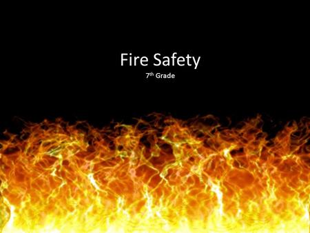 Fire Safety 7 th Grade. Objective 4.3 Design plans to reduce the risk of fire related injuries at home, in school, and in the community at large.