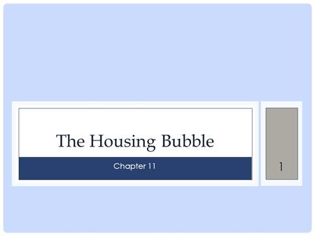 1 The Housing Bubble Chapter 11. 2 Housing and the bubble The housing bubble is one of the main causes of the current downturn for two reasons: Decrease.