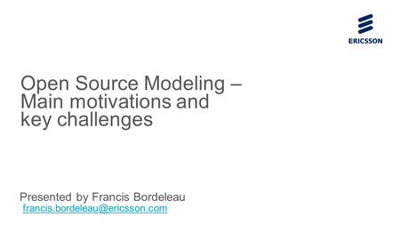 Slide title 70 pt CAPITALS Slide subtitle minimum 30 pt Open Source Modeling – Main motivations and key challenges Presented by Francis Bordeleau