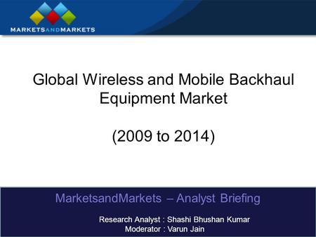 Global Wireless and Mobile Backhaul Equipment Market (2009 to 2014) MarketsandMarkets – Analyst Briefing Research Analyst : Shashi Bhushan Kumar Moderator.