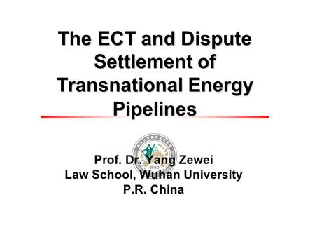The ECT and Dispute Settlement of Transnational Energy Pipelines Prof. Dr. Yang Zewei Law School, Wuhan University P.R. China.