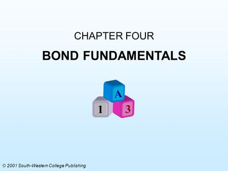 CHAPTER FOUR BOND FUNDAMENTALS A 1 3 © 2001 South-Western College Publishing.