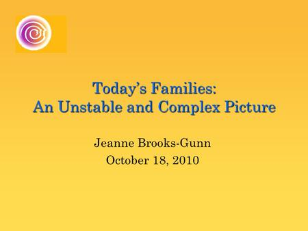 Today's Families: An Unstable and Complex Picture Jeanne Brooks-Gunn October 18, 2010.
