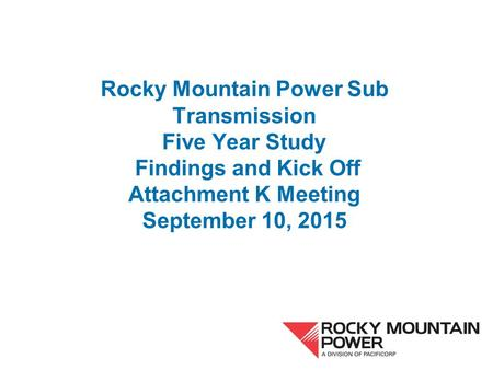 Rocky Mountain Power Sub Transmission Five Year Study Findings and Kick Off Attachment K Meeting September 10, 2015.