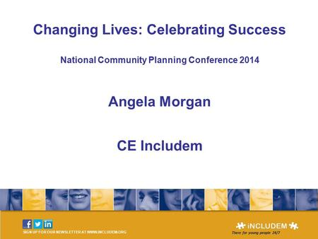 SIGN UP FOR OUR NEWSLETTER AT WWW.INCLUDEM.ORG There for young people 24/7 Changing Lives: Celebrating Success National Community Planning Conference 2014.