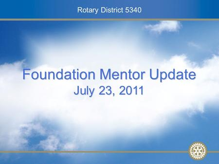 Rotary District 5340 2010-2011 District Conference Mentor Training – 27 February 2010 Rotary District 5340 Foundation Mentor Update July 23, 2011.