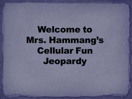 Welcome to Mrs. Hammang's Cellular Fun Jeopardy
