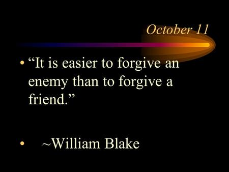 "October 11 ""It is easier to forgive an enemy than to forgive a friend."" ~William Blake."