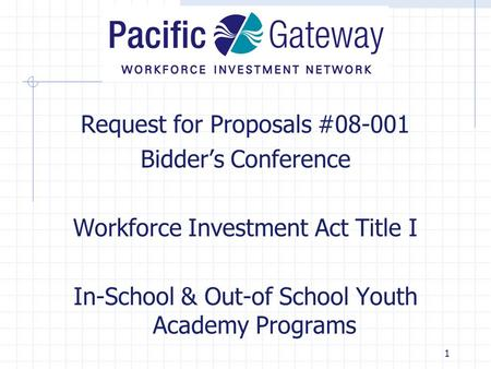 1 Request for Proposals #08-001 Bidder's Conference Workforce Investment Act Title I In-School & Out-of School Youth Academy Programs.