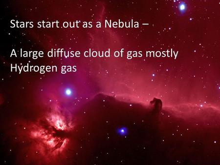 Stars start out as a Nebula – A large diffuse cloud of gas mostly Hydrogen gas.