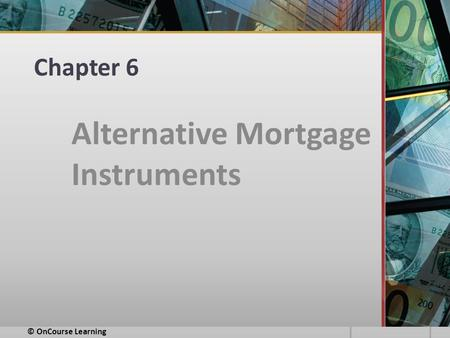 Chapter 6 Alternative Mortgage Instruments © OnCourse Learning.