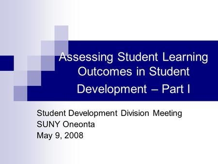 Assessing Student Learning Outcomes in Student Development – Part I Student Development Division Meeting SUNY Oneonta May 9, 2008.