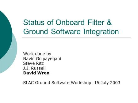 Status of Onboard Filter & Ground Software Integration Work done by Navid Golpayegani Steve Ritz J.J. Russell David Wren SLAC Ground Software Workshop: