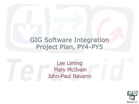 GIG Software Integration Project Plan, PY4-PY5 Lee Liming Mary McIlvain John-Paul Navarro.