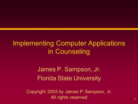 1 Implementing Computer Applications in Counseling James P. Sampson, Jr. Florida State University Copyright 2003 by James P. Sampson, Jr. All rights reserved.