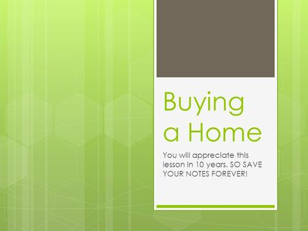 Buying a Home You will appreciate this lesson in 10 years. SO SAVE YOUR NOTES FOREVER!