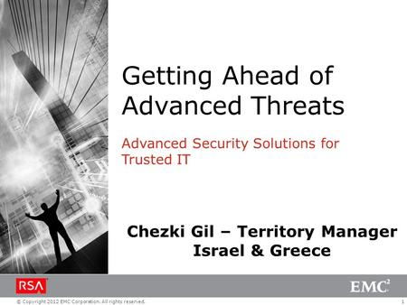 1© Copyright 2012 EMC Corporation. All rights reserved. Getting Ahead of Advanced Threats Advanced Security Solutions for Trusted IT Chezki Gil – Territory.