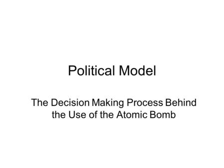 Political Model The Decision Making Process Behind the Use of the Atomic Bomb.